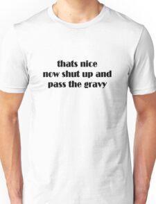thats nice shut up and pass the gravy  Unisex T-Shirt