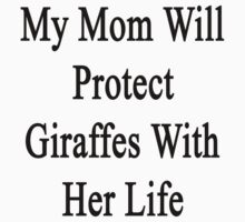 My Mom Will Protect Giraffes With Her Life by supernova23