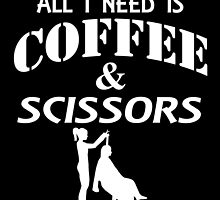 ALL I NEED IS COFFEE AND SCISSORS by tdesignz