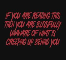 If you are reading this then you are blissfully unaware of what is creeping up behind you by SlubberBub