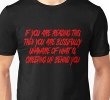 If you are reading this then you are blissfully unaware of what is creeping up behind you Unisex T-Shirt