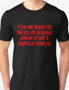 If you are reading this then you are blissfully unaware of what is creeping up behind you T-Shirt