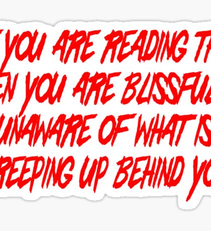 If you are reading this then you are blissfully unaware of what is creeping up behind you Sticker