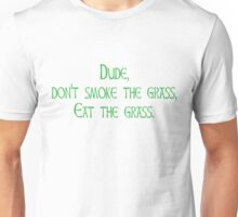 Dude, don't smoke the grass Eat the grass Unisex T-Shirt