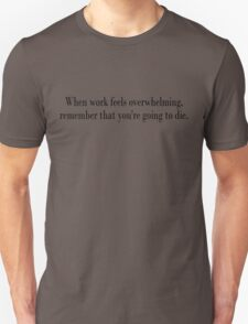 When work feels overwhelming, remember that you're going to die T-Shirt