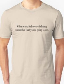 When work feels overwhelming, remember that you're going to die Unisex T-Shirt