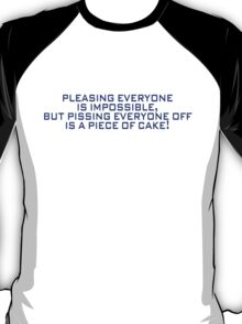 Pleasing everyone is impossible, but pissing everyone off is a piece of cake T-Shirt