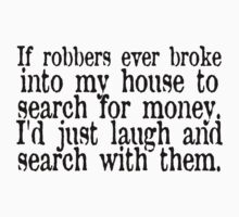 If robbers ever broke into my house to search for money, I'd just laugh and search with them. by SlubberBub