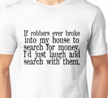 If robbers ever broke into my house to search for money, I'd just laugh and search with them. Unisex T-Shirt