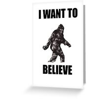 Bigfoot- I Want to Believe (b) Greeting Card