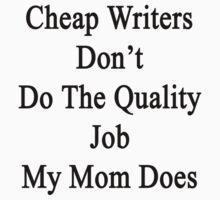 Cheap Writers Don't Do The Quality Job My Mom Does  by supernova23