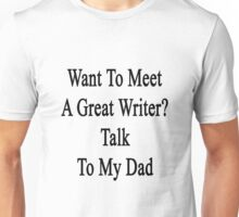 Want To Meet A Great Writer? Talk To My Dad  Unisex T-Shirt