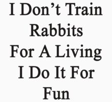 I Don't Train Rabbits For A Living I Do It For Fun  by supernova23