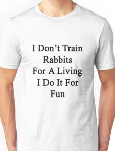 I Don't Train Rabbits For A Living I Do It For Fun  Unisex T-Shirt