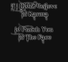 If I Didnt Believe In Karma Id Punch You In The Face Unisex T-Shirt