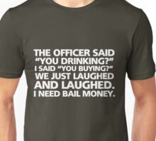 "The officer said ""you drinking?"" I said ""you buying?"" We just laughed and laughed. I need bail money. Unisex T-Shirt"