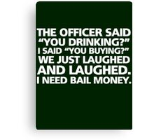 "The officer said ""you drinking?"" I said ""you buying?"" We just laughed and laughed. I need bail money. Canvas Print"