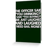 "The officer said ""you drinking?"" I said ""you buying?"" We just laughed and laughed. I need bail money. Greeting Card"