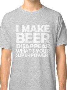 I make beer disappear, what's your superpower? Classic T-Shirt