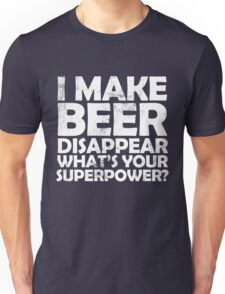 I make beer disappear, what's your superpower? Unisex T-Shirt