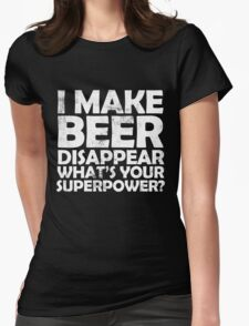 I make beer disappear, what's your superpower? Womens Fitted T-Shirt