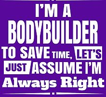 I'm A Bodybuilder To Save Time Lets Just Assume I'm Always Right by fashionera