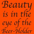 Beauty is in the eye of the Beer-Holder by Bundjum