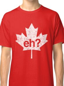 Eh? Canadian Maple Leaf Classic T-Shirt