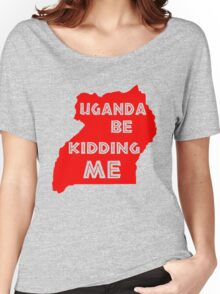 Uganda be kidding me Women's Relaxed Fit T-Shirt