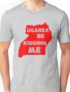 Uganda be kidding me Unisex T-Shirt