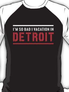 I'm so bad I vacation in Detroit T-Shirt