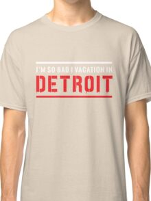 I'm so bad I vacation in Detroit Classic T-Shirt