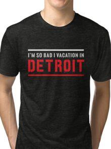I'm so bad I vacation in Detroit Tri-blend T-Shirt