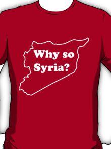 Why so Syria? T-Shirt