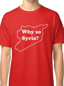 Why so Syria? Classic T-Shirt