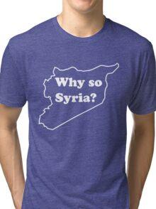 Why so Syria? Tri-blend T-Shirt