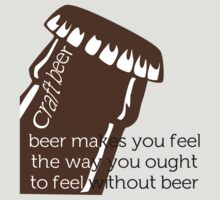 Beer makes you feel... by Kent Moore