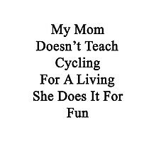 My Mom Doesn't Teach Cycling For A Living She Does It For Fun Photographic Print