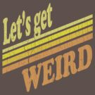 Let's Get Weird (Vintage Distressed) by robotface