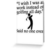 Said No One Ever: Golfing All Day Greeting Card
