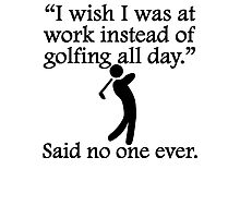 Said No One Ever: Golfing All Day Photographic Print