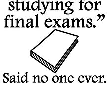 Said No One Ever: Studying For Final Exams by kwg2200