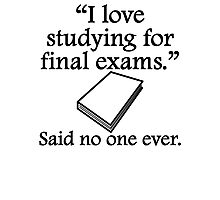 Said No One Ever: Studying For Final Exams Photographic Print