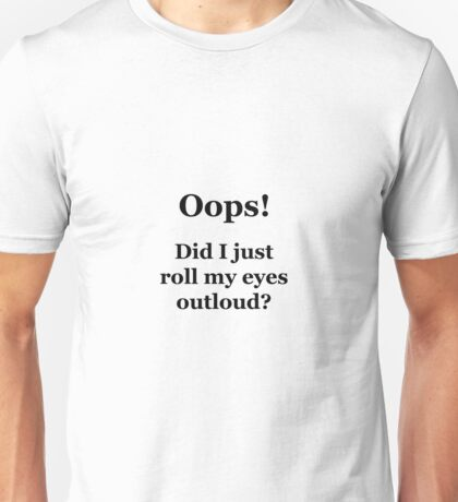 Oops! Did I Just Roll My Eyes Outloud? Unisex T-Shirt