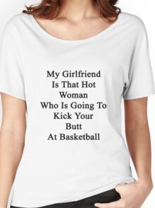 My Girlfriend Is That Hot Woman Who Is Going To Kick Your Butt At Basketball  Women's Relaxed Fit T-Shirt