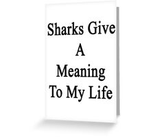 Sharks Give A Meaning To My Life  Greeting Card