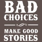 Bad Choices Make Good Stories by partyanimal
