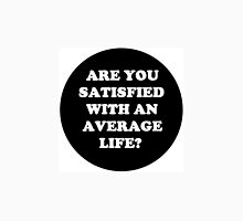 Are you satisfied with an average life? Unisex T-Shirt
