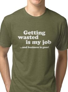 Getting wasted is my job and business is good Tri-blend T-Shirt