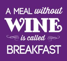 A meal without wine is called breakfast by partyanimal